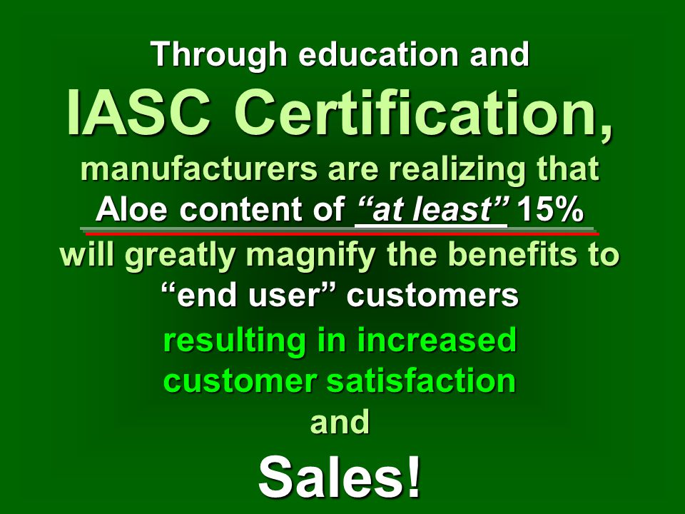 Through education and IASC Certification, will greatly magnify the benefits to end user customers manufacturers are realizing that Aloe content of at least 15% resulting in increased customer satisfaction and Sales!