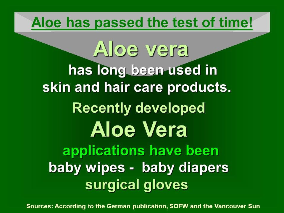 Recently developed Aloe Vera applications have been baby wipes - baby diapers surgical gloves Sources: According to the German publication, SOFW and the Vancouver Sun Aloe has passed the test of time.