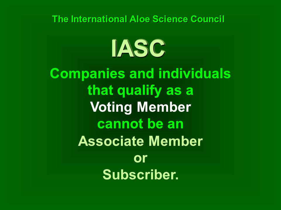 Companies and individuals that qualify as a Voting Member cannot be an Associate Member or Subscriber. IASCIASC The International Aloe Science Council