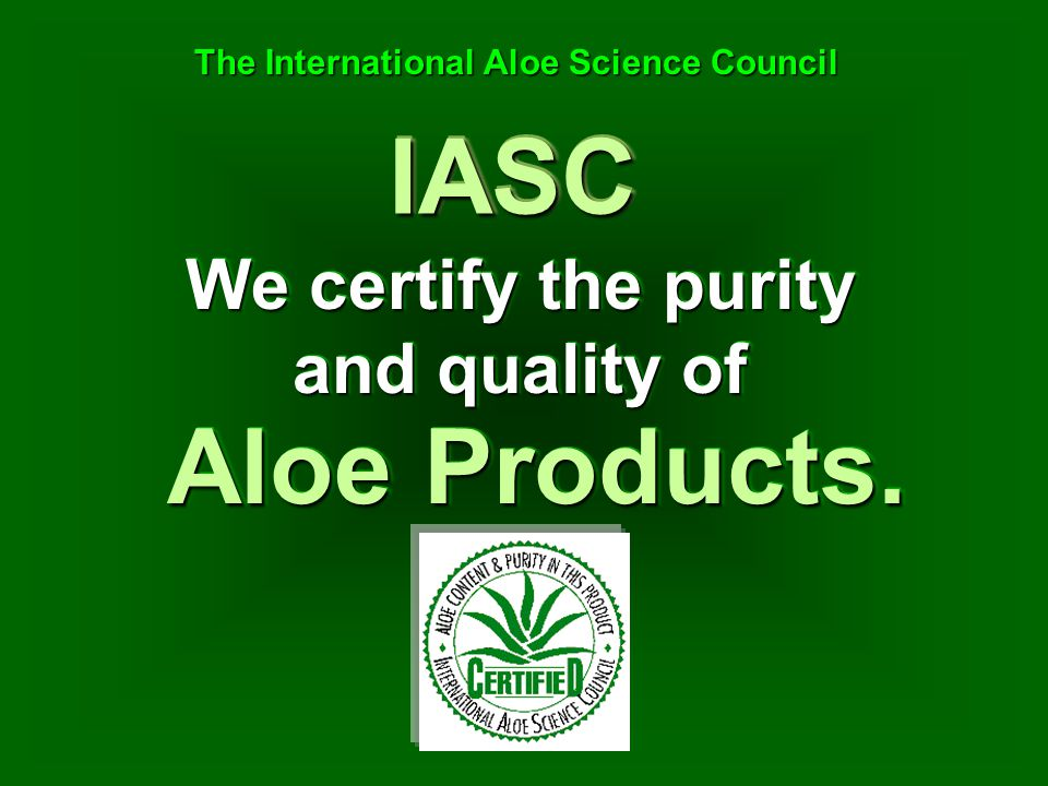 We certify the purity and quality of IASCIASC The International Aloe Science Council The International Aloe Science Council Aloe Products.