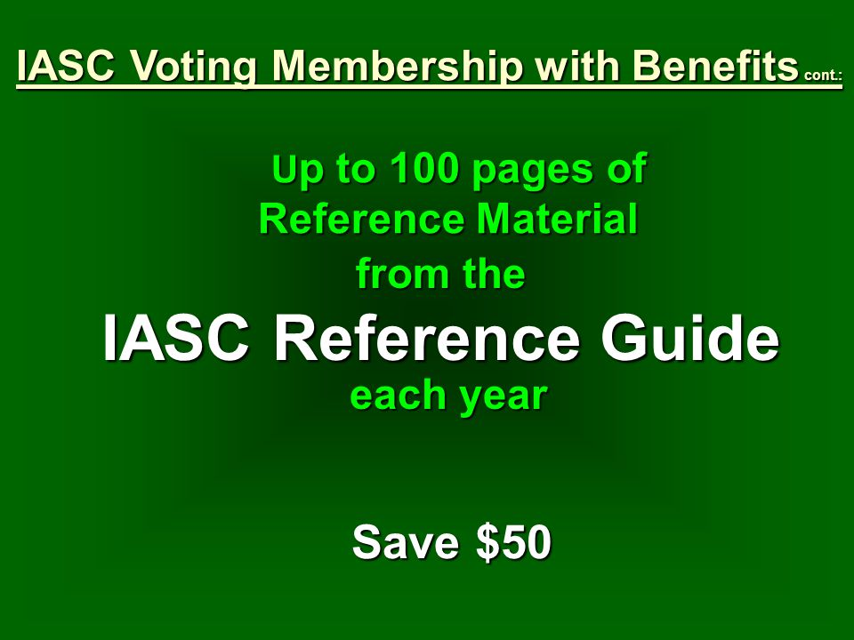 U p to 100 pages of Reference Material from the IASC Reference Guide each year Save $50 IASC Voting Membership with Benefits cont.: