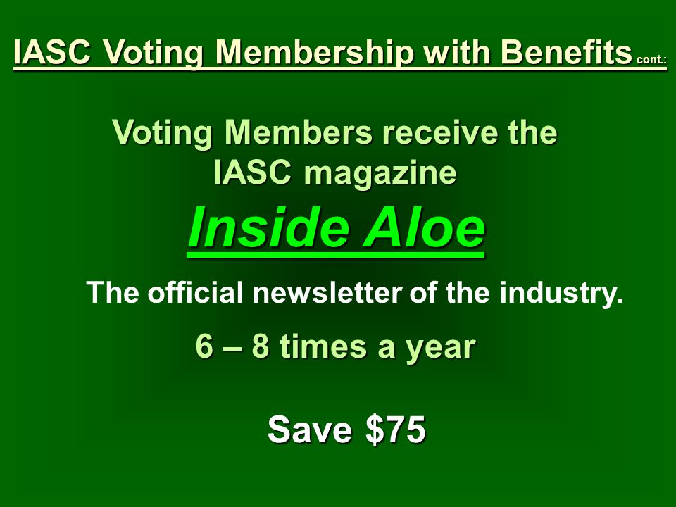 Voting Members receive the IASC magazine Inside Aloe 6 – 8 times a year The official newsletter of the industry. Save $75 IASC Voting Membership with