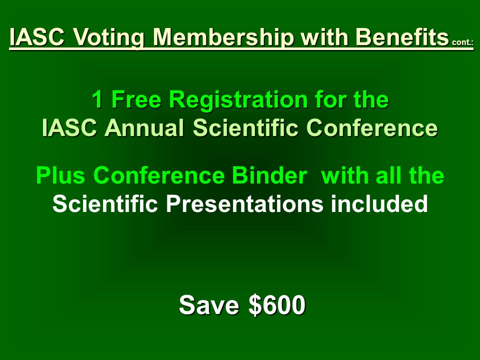 1 Free Registration for the IASC Annual Scientific Conference Plus Conference Binder with all the Scientific Presentations included Save $600 IASC Voting Membership with Benefits cont.: