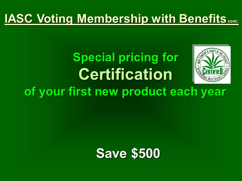 Special pricing for Certification of your first new product each year Save $500 IASC Voting Membership with Benefits cont.: