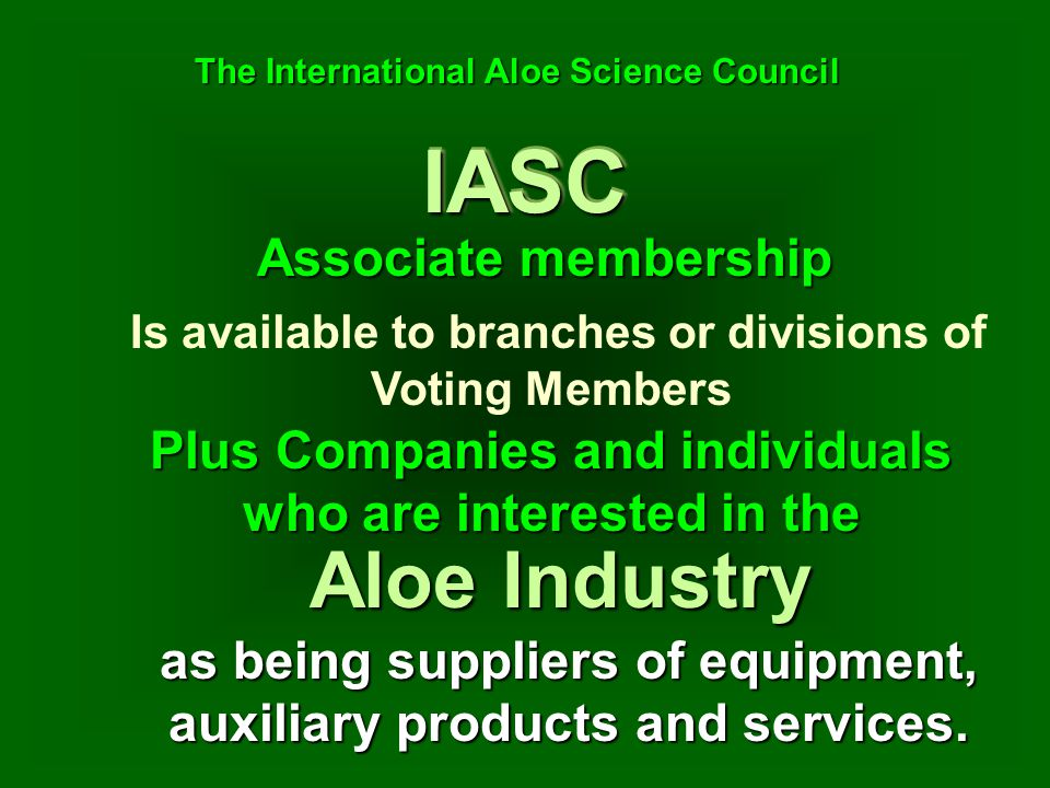 Is available to branches or divisions of Voting Members Associate membership IASCIASC The International Aloe Science Council The International Aloe Science Council Plus Companies and individuals who are interested in the Aloe Industry as being suppliers of equipment, auxiliary products and services.