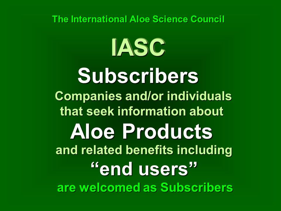 Subscribers Companies and/or individuals that seek information about Aloe Products Companies and/or individuals that seek information about Aloe Products IASCIASC The International Aloe Science Council The International Aloe Science Council are welcomed as Subscribers and related benefits including end users