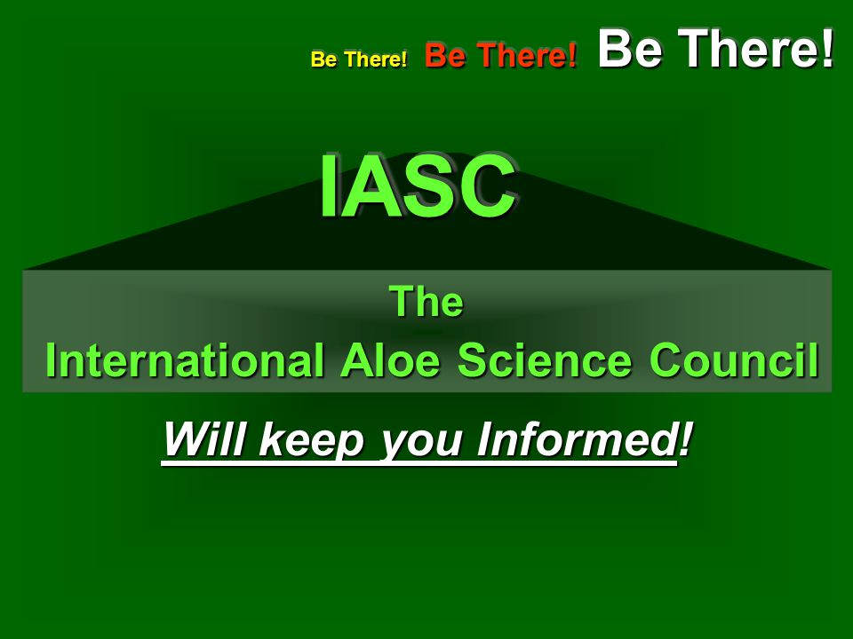Will keep you Informed! The International Aloe Science Council International Aloe Science Council Be There! Be There! Be There! IASCIASC
