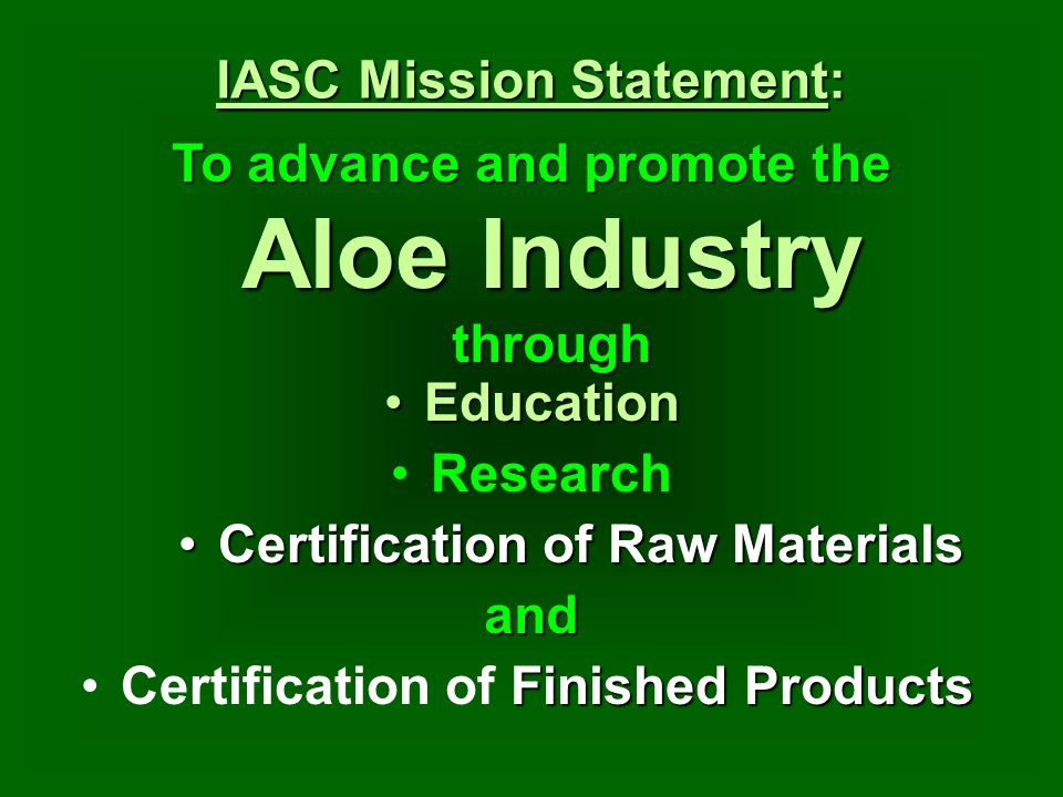 To advance and promote the Aloe Industry through IASC Mission Statement: Research Finished ProductsCertification of Finished Products EducationEducati