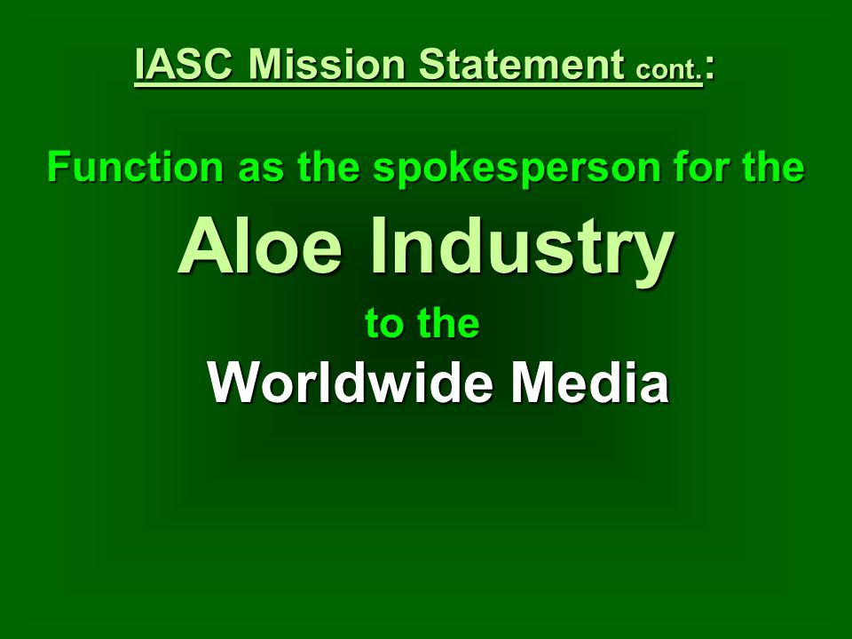 IASC Mission Statement cont. : Function as the spokesperson for the to the Worldwide Media Aloe Industry