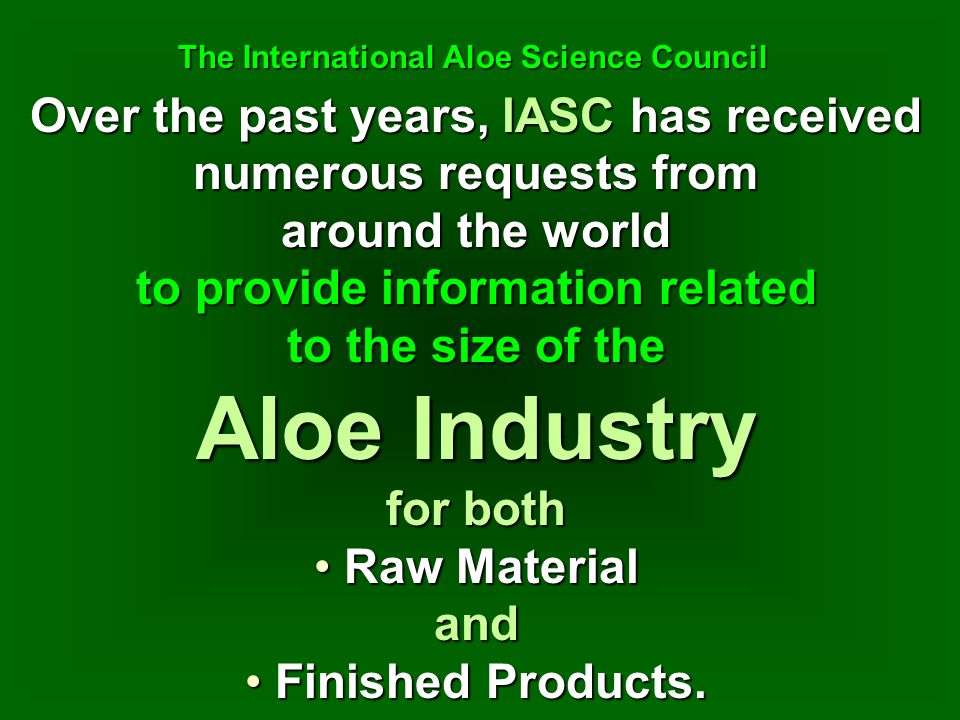 Over the past years, lASC has received numerous requests from around the world to provide information related to the size of the Aloe Industry for bot