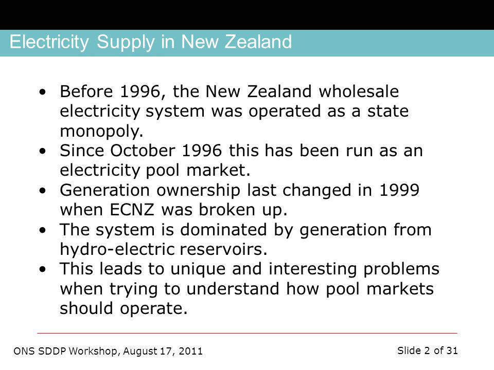 ONS SDDP Workshop, August 17, 2011 Slide 2 of 31 Before 1996, the New Zealand wholesale electricity system was operated as a state monopoly.