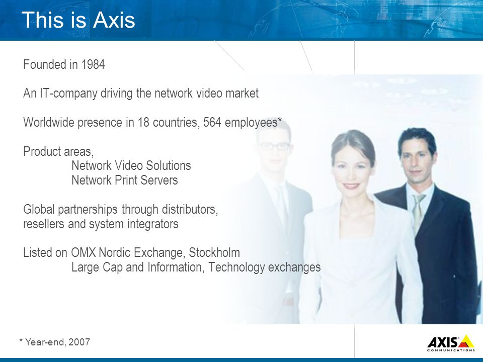 This is Axis Founded in 1984 An IT-company driving the network video market Worldwide presence in 18 countries, 564 employees* Product areas, Network Video Solutions Network Print Servers Global partnerships through distributors, resellers and system integrators Listed on OMX Nordic Exchange, Stockholm Large Cap and Information, Technology exchanges * Year-end, 2007