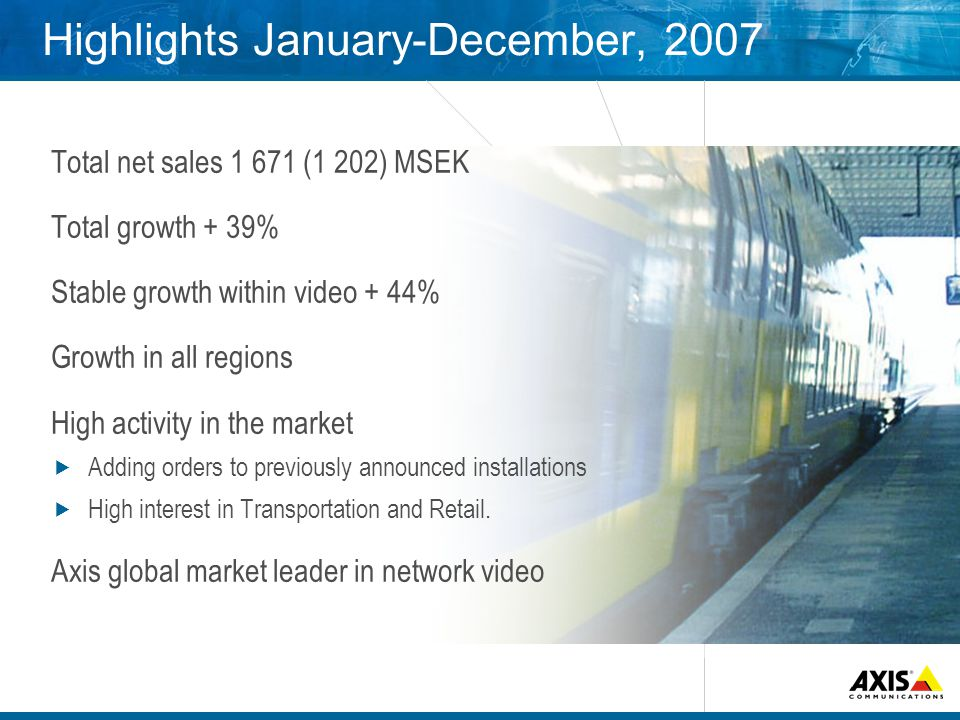 Highlights January-December, 2007 Total net sales (1 202) MSEK Total growth + 39% Stable growth within video + 44% Growth in all regions High activity in the market Adding orders to previously announced installations High interest in Transportation and Retail.
