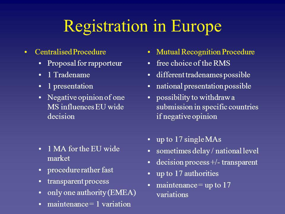 Registration in Europe Centralised Procedure Proposal for rapporteur 1 Tradename 1 presentation Negative opinion of one MS influences EU wide decision 1 MA for the EU wide market procedure rather fast transparent process only one authority (EMEA) maintenance = 1 variation Mutual Recognition Procedure free choice of the RMS different tradenames possible national presentation possible possibility to withdraw a submission in specific countries if negative opinion up to 17 single MAs sometimes delay / national level decision process +/- transparent up to 17 authorities maintenance = up to 17 variations