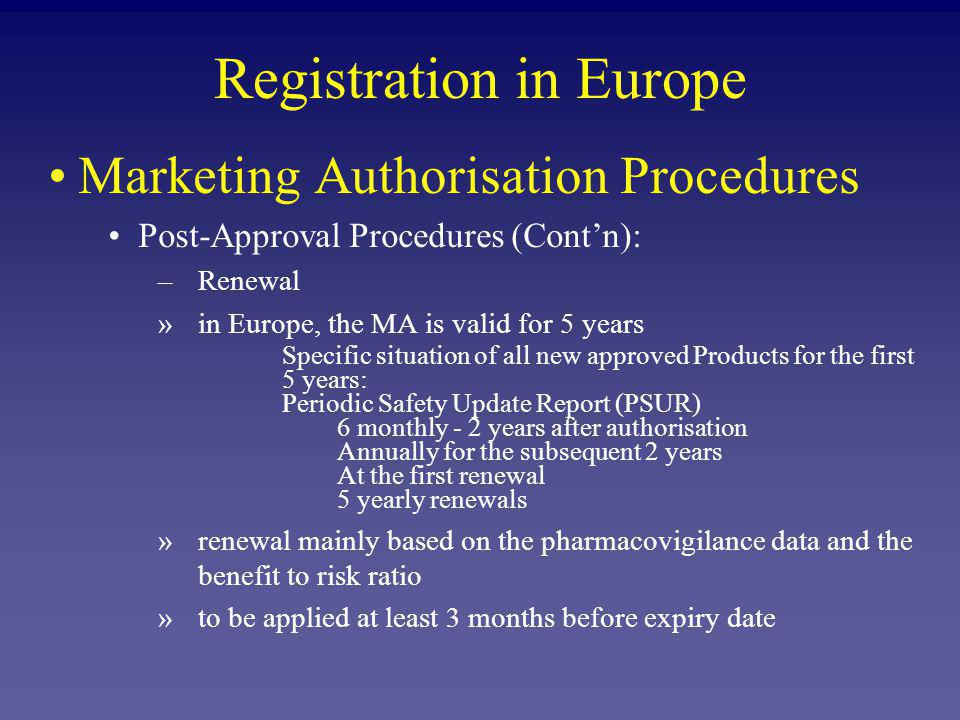 Registration in Europe Marketing Authorisation Procedures Post-Approval Procedures (Contn): –Renewal »in Europe, the MA is valid for 5 years Specific situation of all new approved Products for the first 5 years: Periodic Safety Update Report (PSUR) 6 monthly - 2 years after authorisation Annually for the subsequent 2 years At the first renewal 5 yearly renewals »renewal mainly based on the pharmacovigilance data and the benefit to risk ratio »to be applied at least 3 months before expiry date
