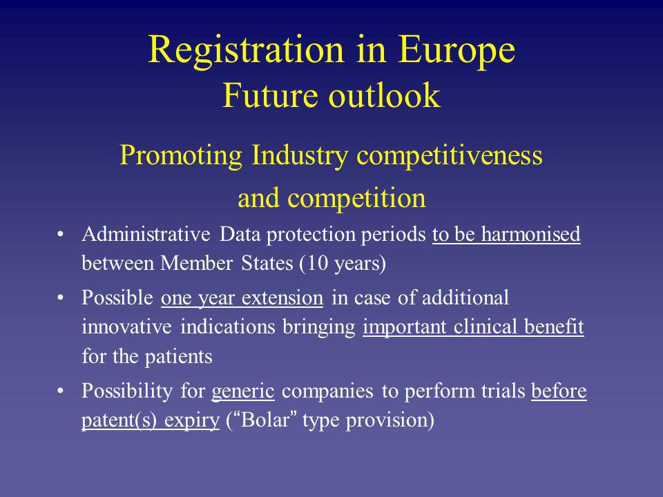 Registration in Europe Future outlook Promoting Industry competitiveness and competition Administrative Data protection periods to be harmonised between Member States (10 years) Possible one year extension in case of additional innovative indications bringing important clinical benefit for the patients Possibility for generic companies to perform trials before patent(s) expiry ( Bolar type provision)