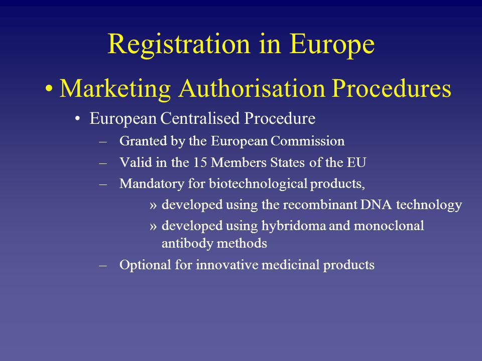Registration in Europe Marketing Authorisation Procedures European Centralised Procedure –Granted by the European Commission –Valid in the 15 Members States of the EU –Mandatory for biotechnological products, »developed using the recombinant DNA technology »developed using hybridoma and monoclonal antibody methods –Optional for innovative medicinal products