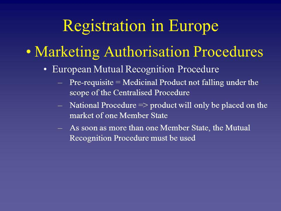 Registration in Europe Marketing Authorisation Procedures European Mutual Recognition Procedure (Contn) –application submitted in one MS (Reference Member State = RMS) –once Marketing Authorisation has been granted: –identical applications submitted in the other Member States (Concerned Member States = CMS) –request to the CMS to mutually recognise the Marketing Authorisation already granted