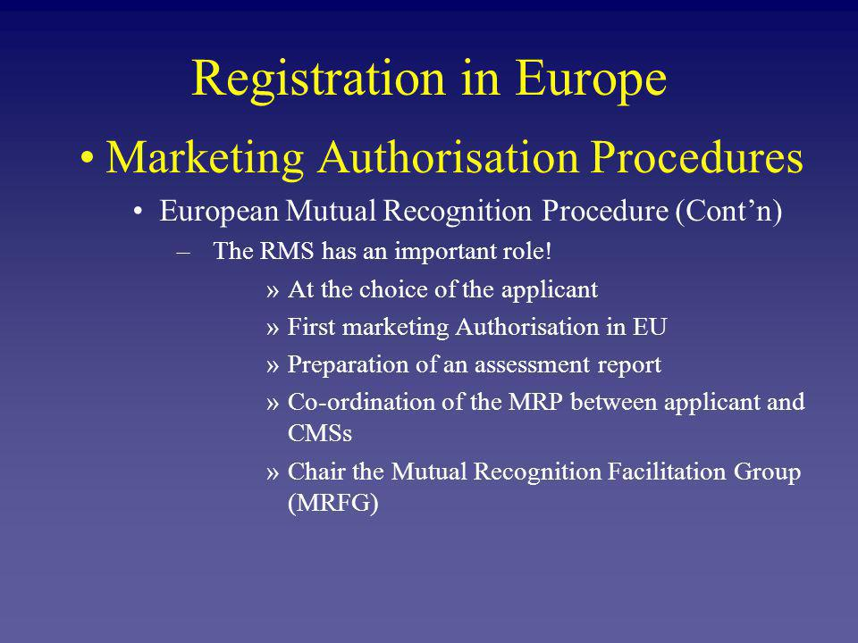 Marketing Authorisation Procedures European Mutual Recognition Procedure (Contn) –The CMS is highly involved in the MRP.