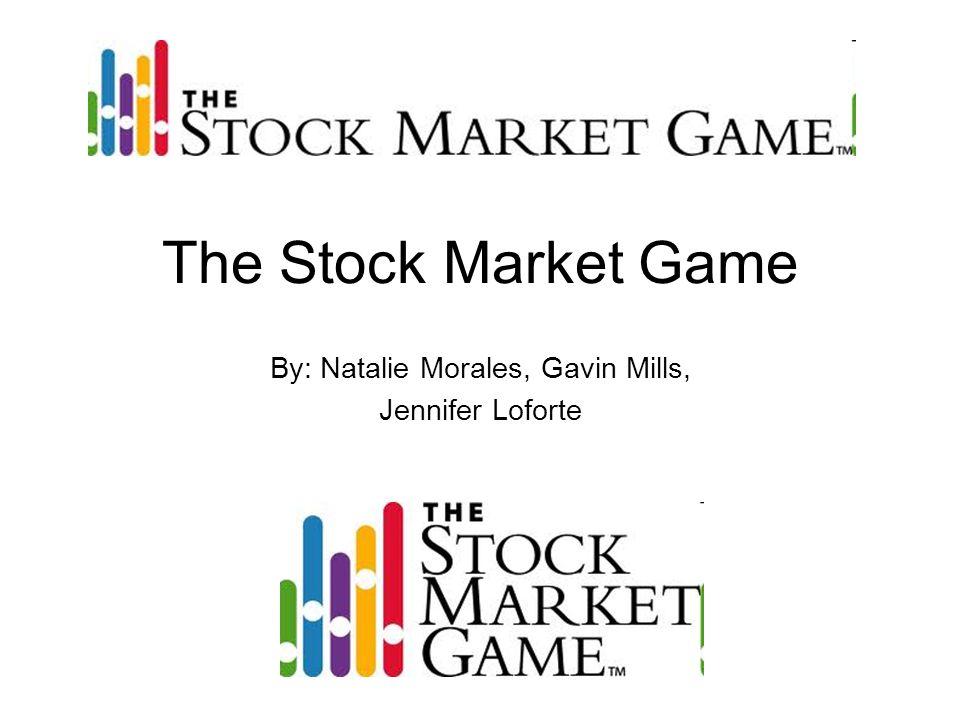 The Stock Market Game By: Natalie Morales, Gavin Mills, Jennifer Loforte