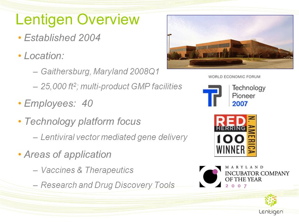 Lentigen Overview Established 2004 Location: –Gaithersburg, Maryland 2008Q1 –25,000 ft 2 ; multi-product GMP facilities Employees: 40 Technology platf