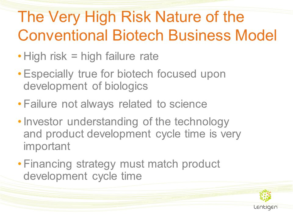 The Very High Risk Nature of the Conventional Biotech Business Model High risk = high failure rate Especially true for biotech focused upon developmen