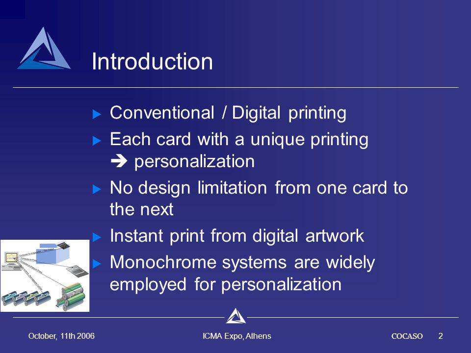 COCASO2 October, 11th 2006 ICMA Expo, Athens Introduction Conventional / Digital printing Each card with a unique printing personalization No design limitation from one card to the next Instant print from digital artwork Monochrome systems are widely employed for personalization