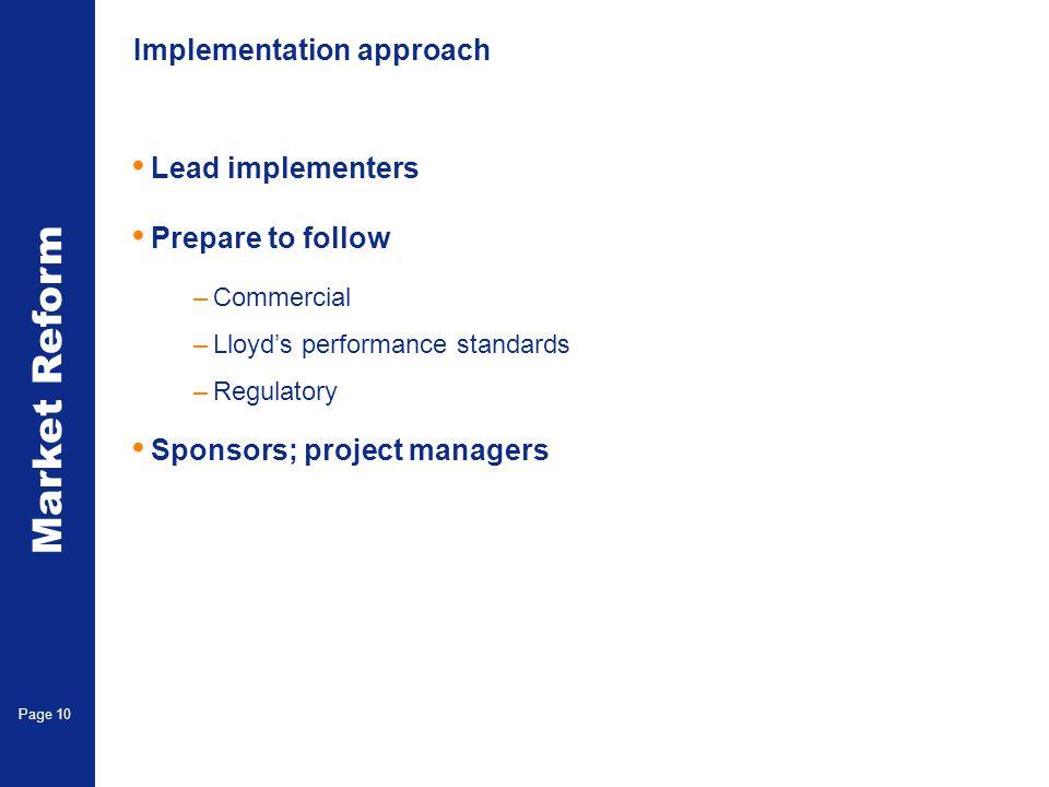 Market Reform Page 10 Implementation approach Lead implementers Prepare to follow –Commercial –Lloyds performance standards –Regulatory Sponsors; proj