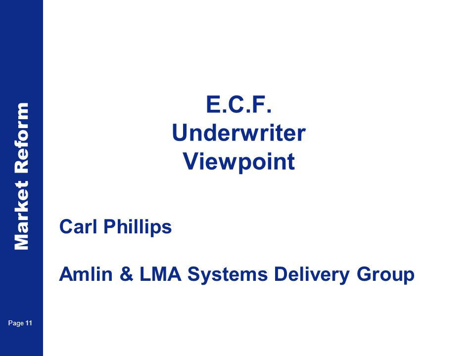 Market Reform Page 11 E.C.F. Underwriter Viewpoint Carl Phillips Amlin & LMA Systems Delivery Group