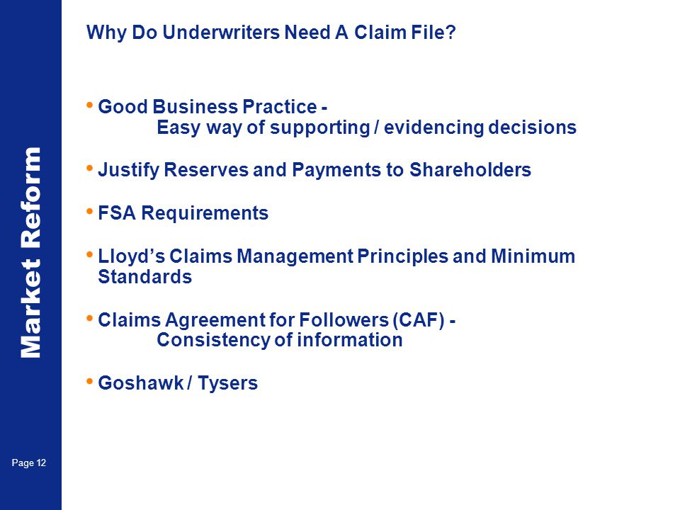 Market Reform Page 12 Why Do Underwriters Need A Claim File? Good Business Practice - Easy way of supporting / evidencing decisions Justify Reserves a