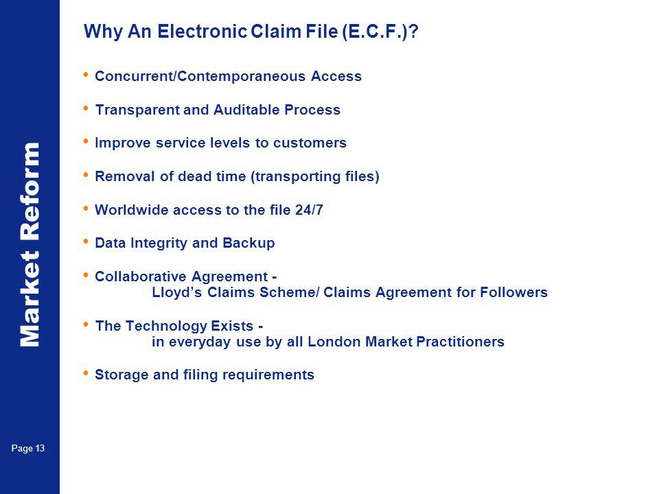Market Reform Page 13 Why An Electronic Claim File (E.C.F.)? Concurrent/Contemporaneous Access Transparent and Auditable Process Improve service level