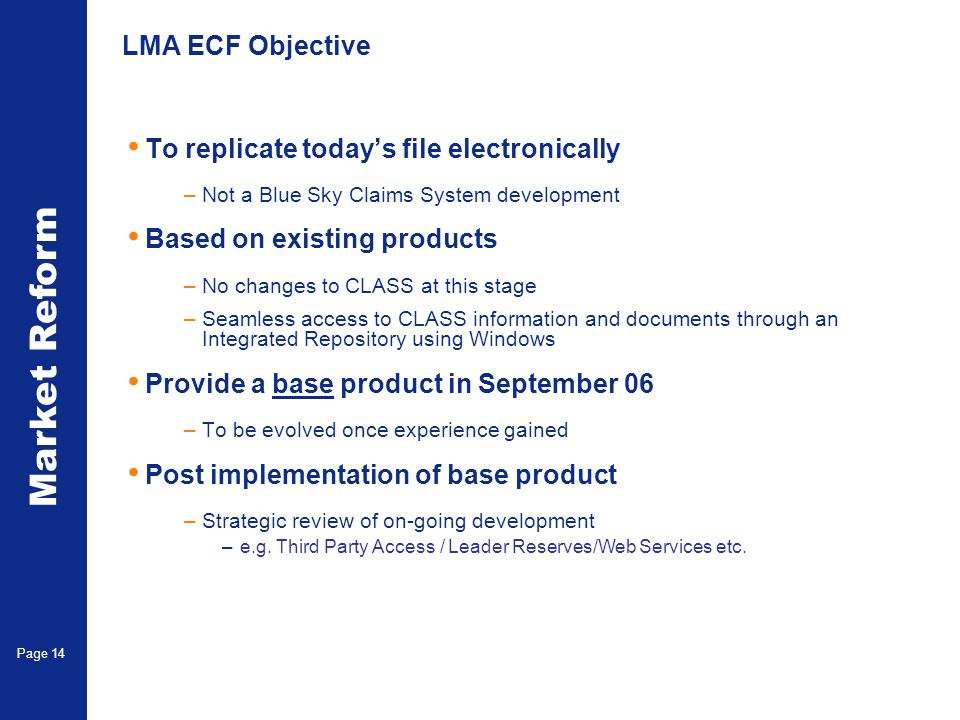 Market Reform Page 14 LMA ECF Objective To replicate todays file electronically –Not a Blue Sky Claims System development Based on existing products –