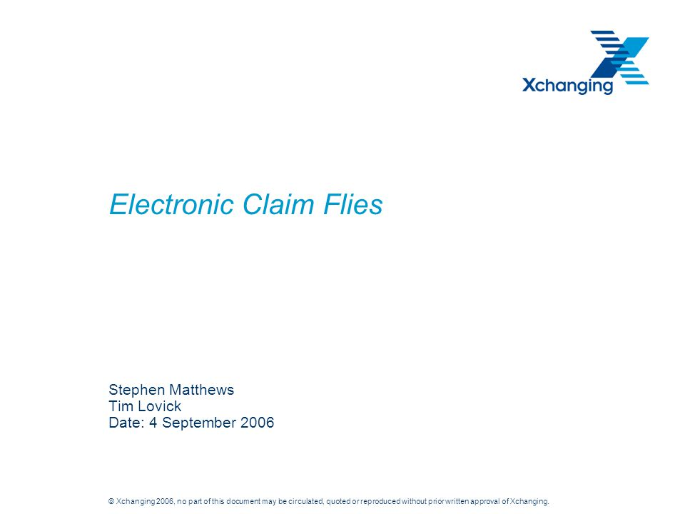 © Xchanging 2006, no part of this document may be circulated, quoted or reproduced without prior written approval of Xchanging. Electronic Claim Flies