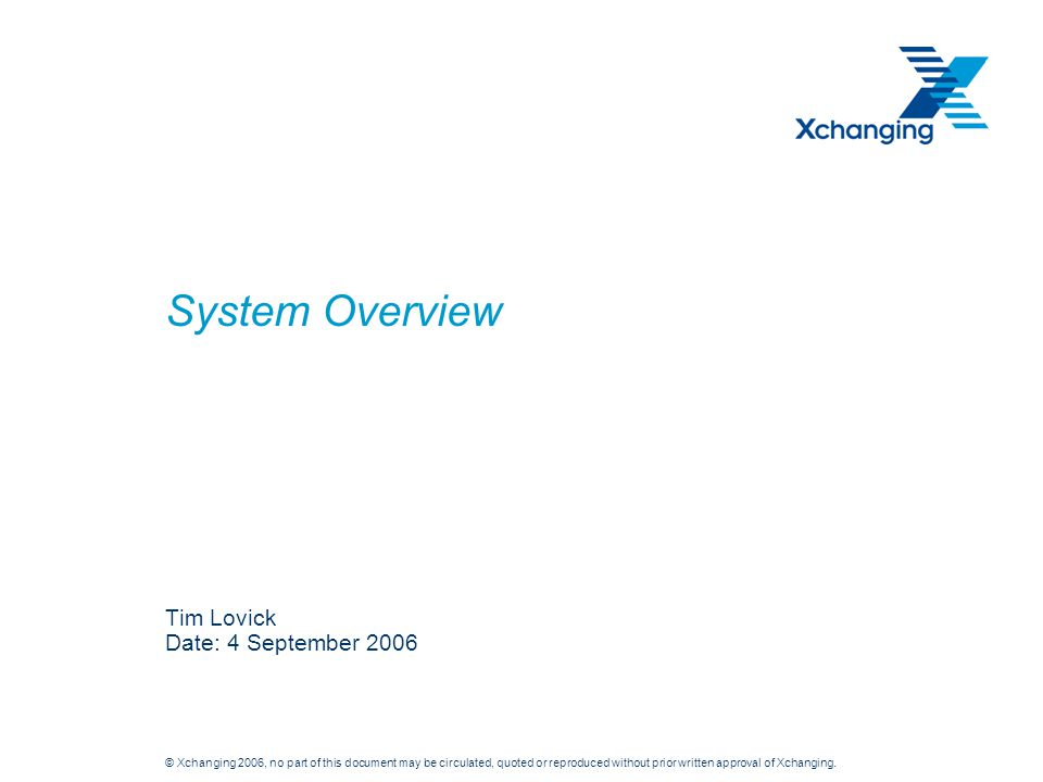 © Xchanging 2006, no part of this document may be circulated, quoted or reproduced without prior written approval of Xchanging. System Overview Tim Lo