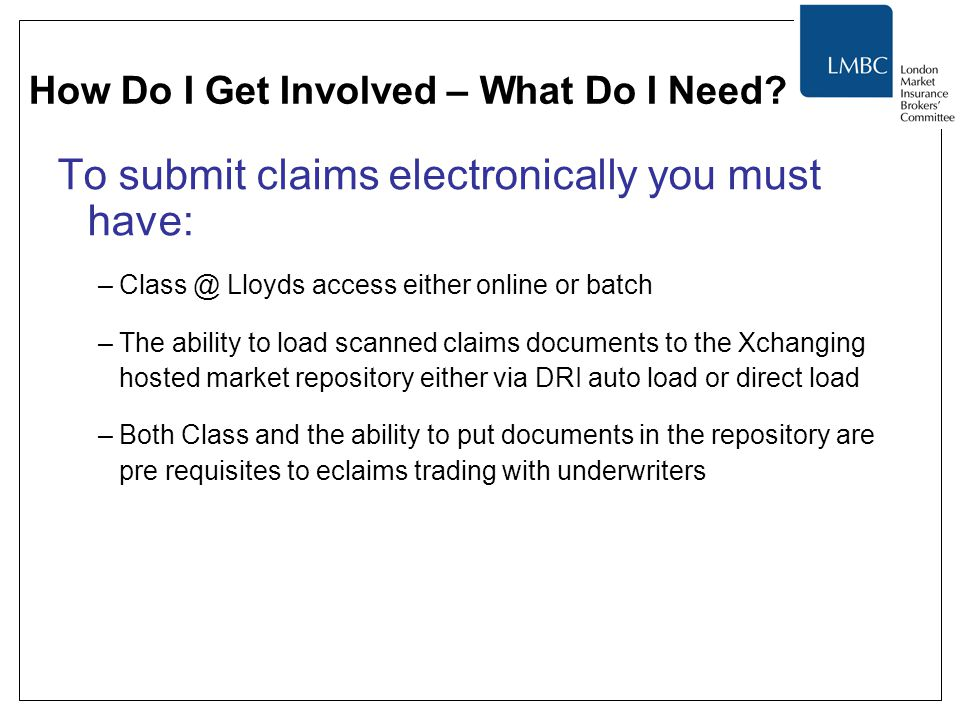How Do I Get Involved – What Do I Need? To submit claims electronically you must have: –Class @ Lloyds access either online or batch –The ability to l