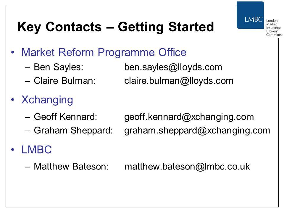 Key Contacts – Getting Started Market Reform Programme Office –Ben Sayles: ben.sayles@lloyds.com –Claire Bulman: claire.bulman@lloyds.com Xchanging –Geoff Kennard: geoff.kennard@xchanging.com –Graham Sheppard:graham.sheppard@xchanging.com LMBC –Matthew Bateson:matthew.bateson@lmbc.co.uk