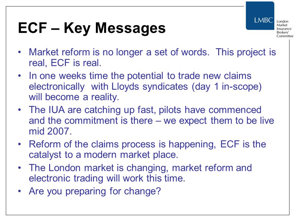 ECF – Key Messages Market reform is no longer a set of words. This project is real, ECF is real. In one weeks time the potential to trade new claims e