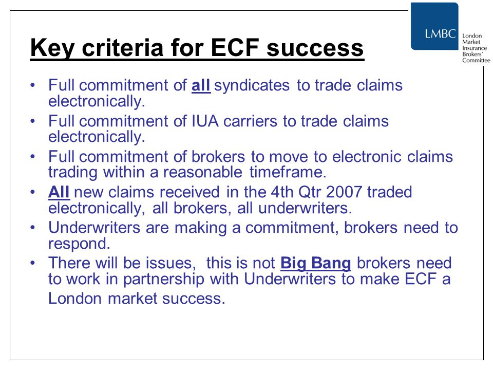 Key criteria for ECF success Full commitment of all syndicates to trade claims electronically. Full commitment of IUA carriers to trade claims electro