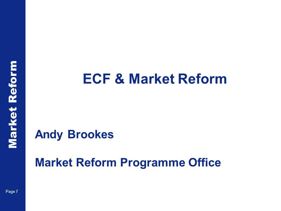 Market Reform Page 7 ECF & Market Reform Andy Brookes Market Reform Programme Office
