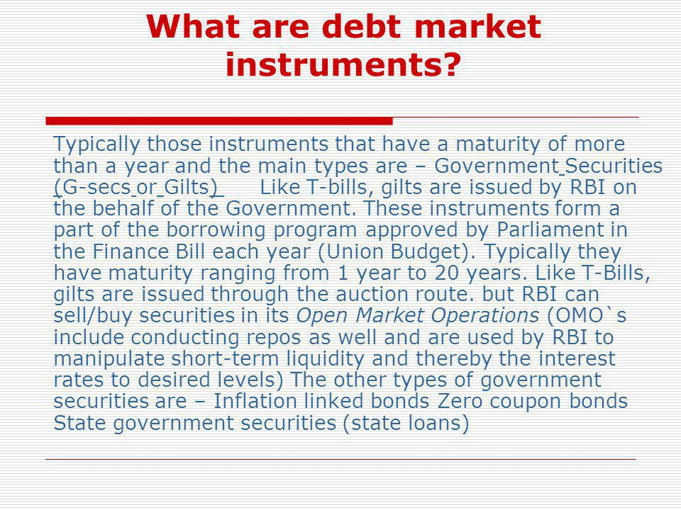 What are debt market instruments? Typically those instruments that have a maturity of more than a year and the main types are – Government Securities