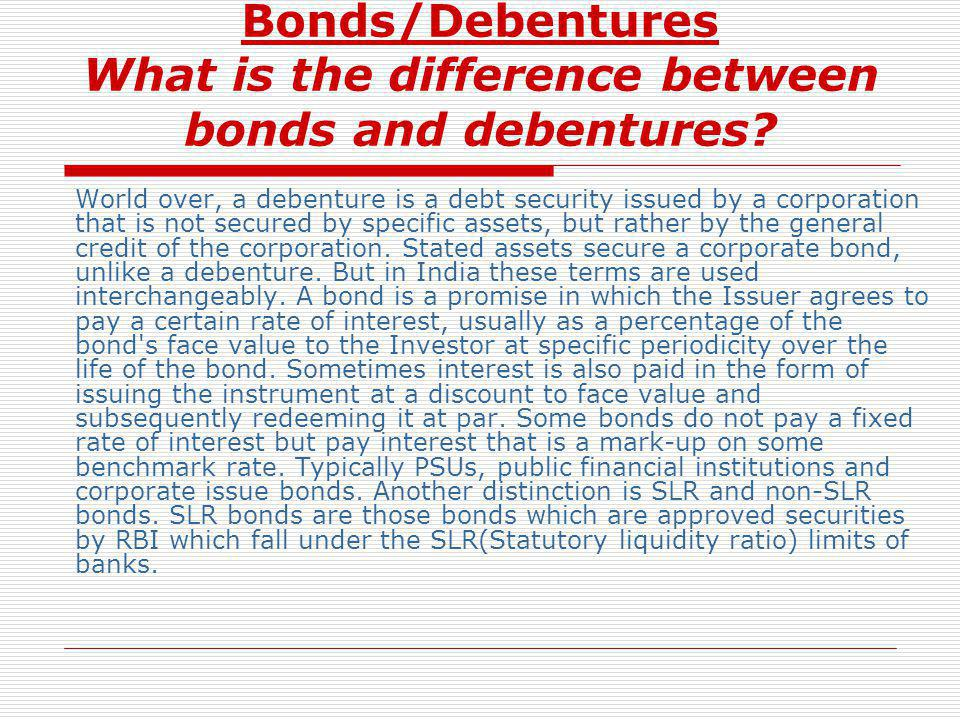 Bonds/Debentures What is the difference between bonds and debentures? World over, a debenture is a debt security issued by a corporation that is not s