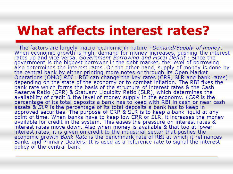 What affects interest rates? The factors are largely macro economic in nature –Demand/Supply of money: When economic growth is high, demand for money