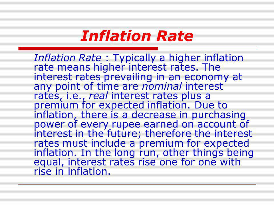 Inflation Rate Inflation Rate : Typically a higher inflation rate means higher interest rates. The interest rates prevailing in an economy at any poin