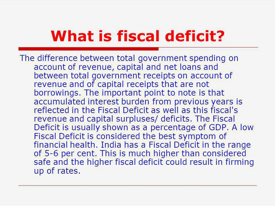 What is fiscal deficit? The difference between total government spending on account of revenue, capital and net loans and between total government rec