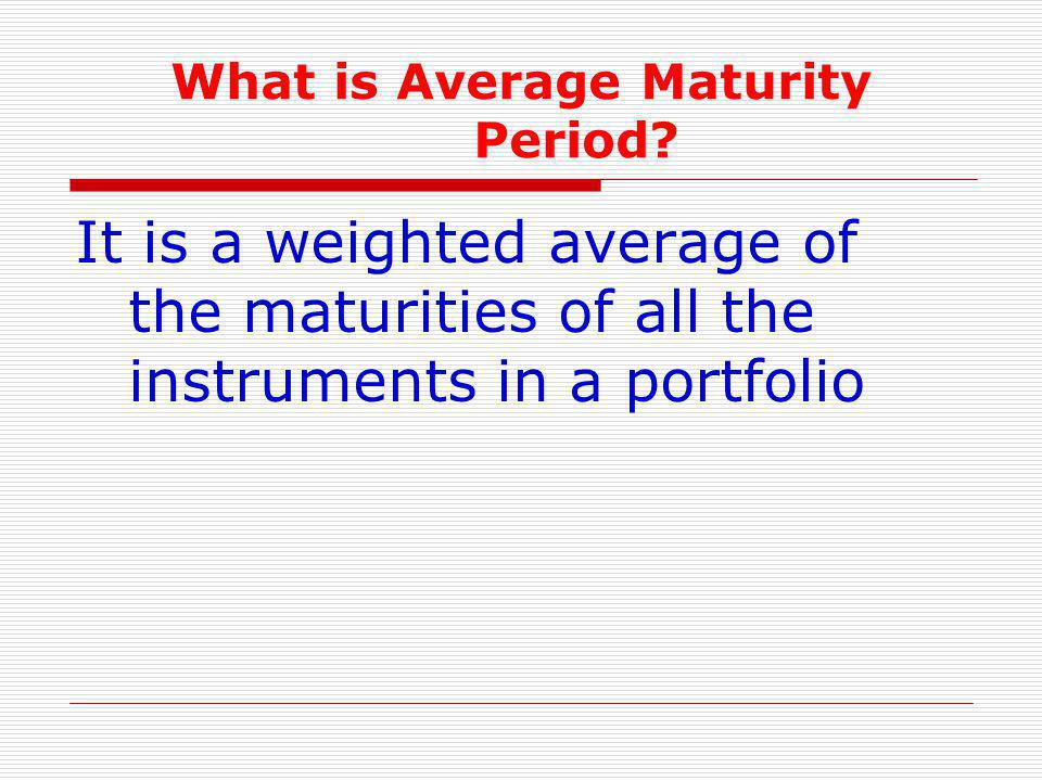 What is Average Maturity Period? It is a weighted average of the maturities of all the instruments in a portfolio