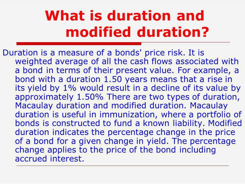 What is duration and modified duration? Duration is a measure of a bonds' price risk. It is weighted average of all the cash flows associated with a b