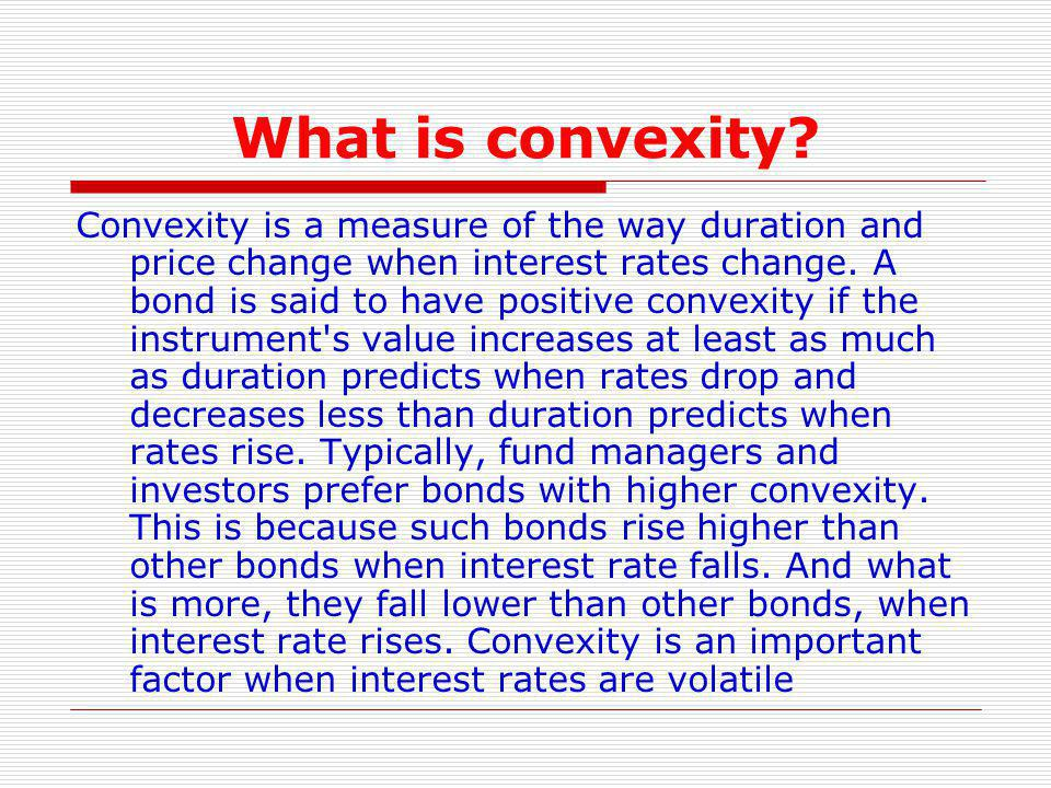 What is convexity? Convexity is a measure of the way duration and price change when interest rates change. A bond is said to have positive convexity i