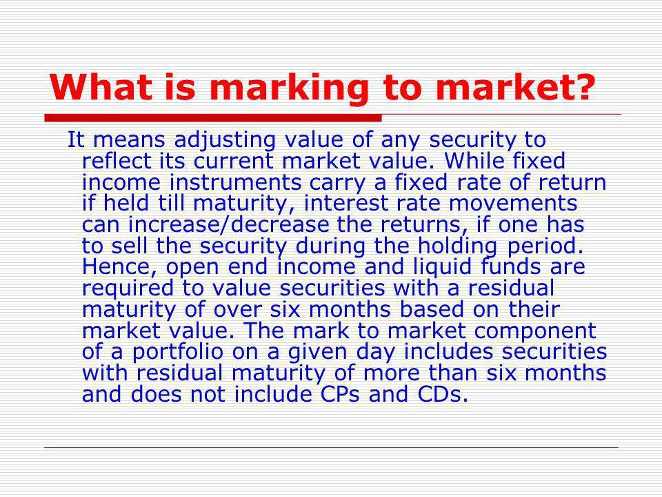 What is marking to market? It means adjusting value of any security to reflect its current market value. While fixed income instruments carry a fixed