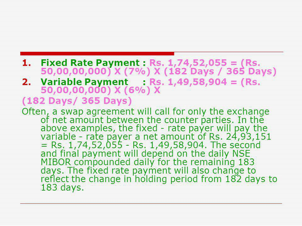 1.Fixed Rate Payment: Rs. 1,74,52,055 = (Rs. 50,00,00,000) X (7%) X (182 Days / 365 Days) 2.Variable Payment: Rs. 1,49,58,904 = (Rs. 50,00,00,000) X (