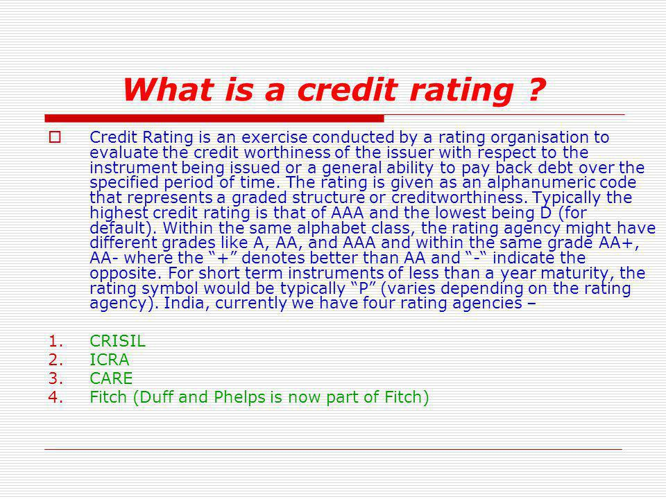 What is a credit rating ? Credit Rating is an exercise conducted by a rating organisation to evaluate the credit worthiness of the issuer with respect